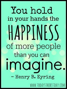 You hold in your hands the HAPPINESS of more people than you can imagine. - Henry B. Eyring LDS General Conference 2014 Quotes