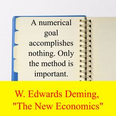 "W. Edwards Deming,  ""The New Economics"" / A numerical goal accomplishes nothing. Only the method is important."
