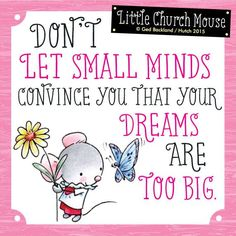 If people aren't laughing at your dreams they aren't BIG enough ^_^ ^_^ LIKE & share a Little Church Mouse to spread the mission of smiles & hope today!