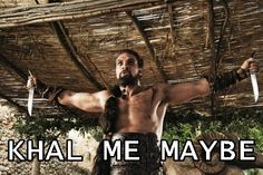 Khal me maybe lol