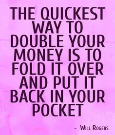 The quickest way to double your money is to fold it over and put it back in your pocket.   ~Will Rogers