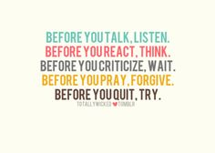 Before you talk, listen. Before you react, think. Before you criticize, wait. Before you pray, forgive. Before you quit, try.