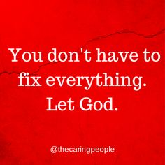 You don't have to fix everything.  Let God.