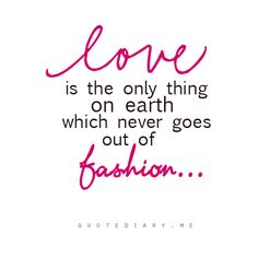 LOVE is the only thing on earth  which never goes out of fashion...