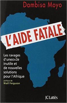 Amazon.fr - L'aide fatale : Les ravages d'une aide inutile et de nouvelles solutions pour l'Afrique - Dambisa Moyo, André Zavriew - Livres