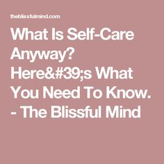 What Is Self-Care Anyway? Here's What You Need To Know. - The Blissful Mind