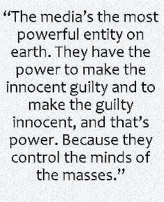 """""""The media's the most powerful entity on Earth. They have the power to make the innocent guilty & to make the guilty innocent, & that's power. Because they control the minds of the masses."""" 