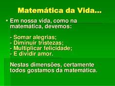 A matemática é como a nossa vida: devemos somar as alegrias, diminuir as tristezas, multiplicar a felicidade e dividir o amor. - Pesquisa Google