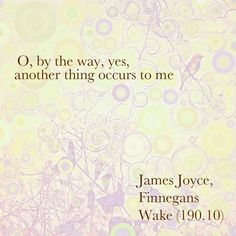 """O, by the way, yes, another thing occurs to me."" - James Joyce, Finnegans Wake (190.10) // background image by Dionne Hartnett - gogoloopie"