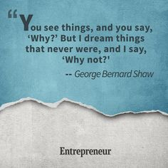 """You see things, and you say, 'Why?' But I dream things that never were, and I say, 'Why not?'"" -- George Bernard Shaw"