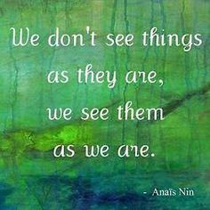 we don't see things as they are, we see them as we are - Anais Nin . {mixed media painting by Jolie Buchanan} Words Quotes, Wise Words, Me Quotes, Quotable Quotes, Famous Quotes, Great Quotes, Quotes To Live By, Inspirational Quotes, Motivational