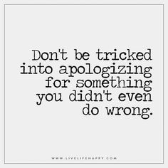 Don't be tricked into apologizing for something you didn't even do wrong.