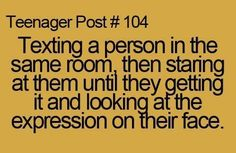 Teenager Post #104- Texting a person in the same room then staring at them until they getting it and looking at the expression on their face.