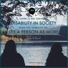 "In the words of Robert Hensel, ""There is no greater disability in society than the inability to see a person as MORE."""