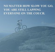 No matter how slow you go, you're still lapping everyone on the couch. #bike #quotes