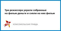 Три режиссера украли собранные на фильм деньги и сняли на них фильм - Комсомольская правда