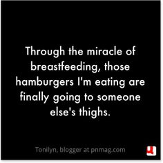 Through the miracle of breastfeeding, those hamburgers I'm eating are finally going to someone else's thighs.
