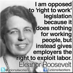 I am opposed to 'right to work' legislation because it does nothing for working people, but instead gives employers the right to exploit labor. ~ Eleanor Roosevelt, in 1959 Eleanor Roosevelt, Nikola Tesla, Friedrich Nietzsche, Maya Angelou, We Are The World, In This World, Right To Work States, Workers Rights, Workers Union