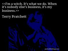 I'm a witch. It's what we do. When it's nobody else's business, it's my business.— Terry Pratchett #TerryPratchett #quote #quotation #aphorism #quoteallthethings