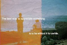 The best way to appreciate something  Is to be without it if for a while