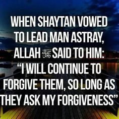 Allan's Forgiveness How infinite and constant it is...so long as one truly seeks it. How often does shaytaan tries to make us feel bad about our selves...( even over the small things) nothing is ever too big or too much for The One And Only God.
