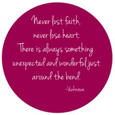 Never lose faith, never lose heart. There is always something unexpected and wonderful just around the bend