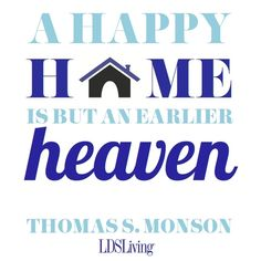 """A happy home is but an earlier heaven."" --Thomas S. Monson #LDS #Mormon"