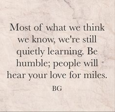 Most of what we think we know, we're still quietly learning. Be humble; people will hear your love for miles. - Bob Goff