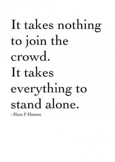 have the courage and strength to stand alone. it only takes one to start a movement.