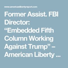 """Former Assist. FBI Director: """"Embedded Fifth Column Working Against Trump"""" – American Liberty Report"""