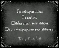 I'm not superstitious, I'm a witch. Witches aren't superstitious. We are what people are superstitious of. ~Terry Pratchett