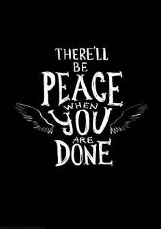 """""""There'll be peace when you are done."""" [Carry on Wayward Son - Kansas]"""