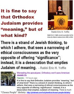 """Comparative Idolatry -  """"Chosen People"""" Idolatry:  Rabbi Eric H. Yoffie - It is fine to say that Orthodox Judaism provides """"meaning,"""" but of what kind?   > > >   > > Spinoza was intent on disproving any sense of a special relationship or chosen people. > > > Einstein on the Abrahamic idolatries: The worship of false gods such as Yahweh is not only """"unworthy but also fatal"""", with """"incalculable harm to human progress."""" > >""""Liberty's chief foe is theology"""" - Charles Bradlaugh."""