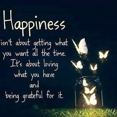 Happy Quotes : QUOTATION – Image : Quotes Of the day – Description Happiness isn't about getting what you want all the time. It's about loving what you have and being grateful for it. Sharing is Power – Don't forget to share this quote ! Best Inspirational Quotes, Great Quotes, Quotes To Live By, Happy Thoughts, Positive Thoughts, Positive Quotes, Gratitude Quotes, Positive Attitude, Positive Affirmations