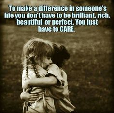 To make a differance in someone's life you don't have to br brilliant,rich, beautiful or perfect.You just have to care.