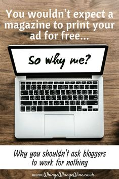 #bloggers! You wouldn't expect a magazine to print your article for free. You wouldn't expect a TV channel to air your advert for free. You shouldn't expect it of bloggers, either. Why #bloggers should be paid fairly for their time and it p*sses me off when big brands try and take advantage #blogging #blogger #blog #rants #earnfromyourblog #blogforwork #blogyourjob #jobblog #wahm #rants