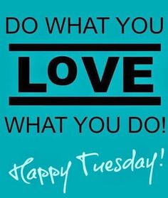 Do What You Love Love What You Do Happy Tuesday Tuesdaytruth