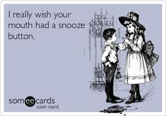 I really wish your mouth had a snooze button.