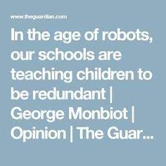 In the age of robots, our schools are teaching children to be redundant   George Monbiot   Opinion   The Guardian