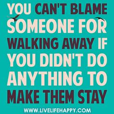 You can't blame someone for walking away if you didn't do anything to make them stay. by deeplifequotes, via Flickr