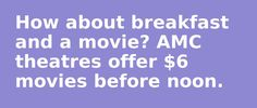 How about breakfast and a movie? AMC theatres offer $6 movies before noon.