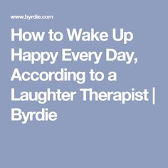 How to Wake Up Happy Every Day, According to a Laughter Therapist | Byrdie