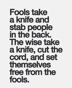 Fools take a knife and stab people in the back. The wise take the knife, cut the cord, and set themselves free from the fools.