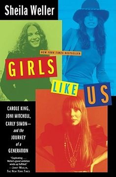 Girls Like Us: Carole King, Joni Mitchell, Carly Simon - and the Journey of a Generation   Their stories trace the arc of the now mythic sixties generation -- female version -- but in a bracingly specific and deeply recalled way, far from cliché. The history of the women of that generation has never been written -- until now, through their resonant lives and emblematic songs.