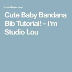 Cute Baby Bandana Bib Tutorial! – I'm Studio Lou