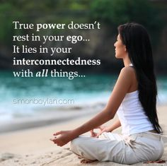 True power doesn't rest in your ego... It lies in your interconnectedness with all things...
