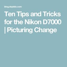 Ten Tips and Tricks for the Nikon D7000 | Picturing Change