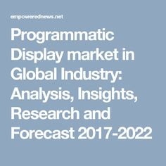 Programmatic Display market in Global Industry: Analysis, Insights, Research and Forecast 2017-2022