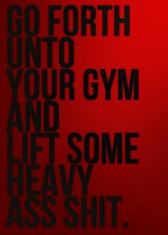 Go forth...and lift some s***
