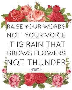 """Raise your words not your voice It is rain that grows flowers not thunder. {Proverbs """"A gentle answer turns away wrath, but a harsh word stirs up anger."""" I'm having to remember this a lot lately, The Words, Harsh Words, Cool Words, Floral Quotes, Rose Quotes, Great Quotes, Quotes To Live By, Inspirational Quotes, Motivational"""
